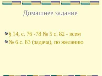 Домашнее задание § 14, с. 76 -78 № 5 с. 82 - всем № 6 с. 83 (задача), по желанию
