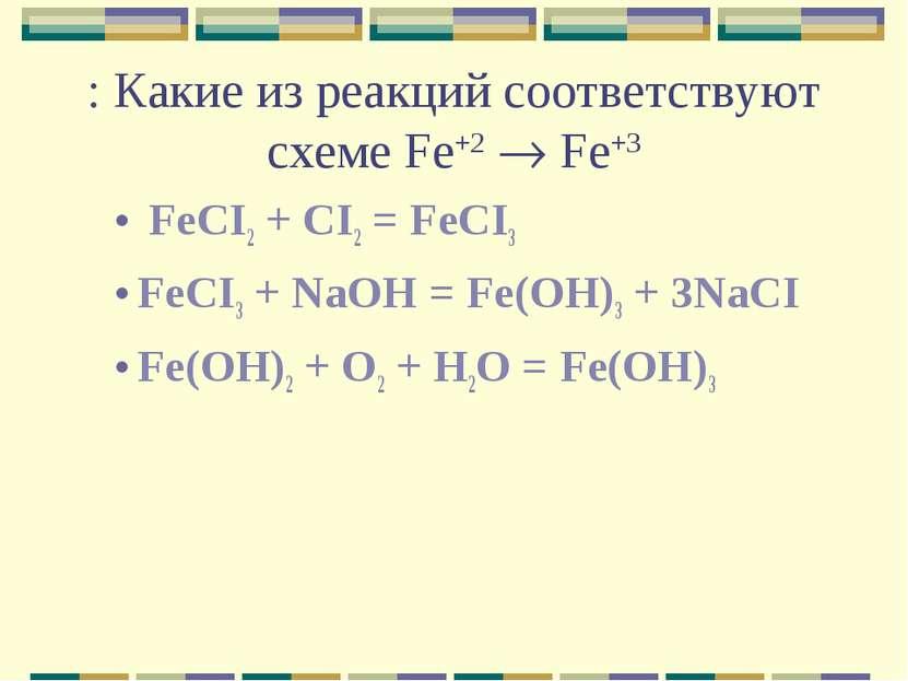 : Какие из реакций соответствуют схеме Fe+2 Fe+3 FeCI2 + CI2 = FeCI3 FeCI3 + ...