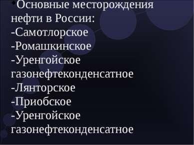 Основные месторождения нефти в России: -Самотлорское -Ромашкинское -Уренгойск...