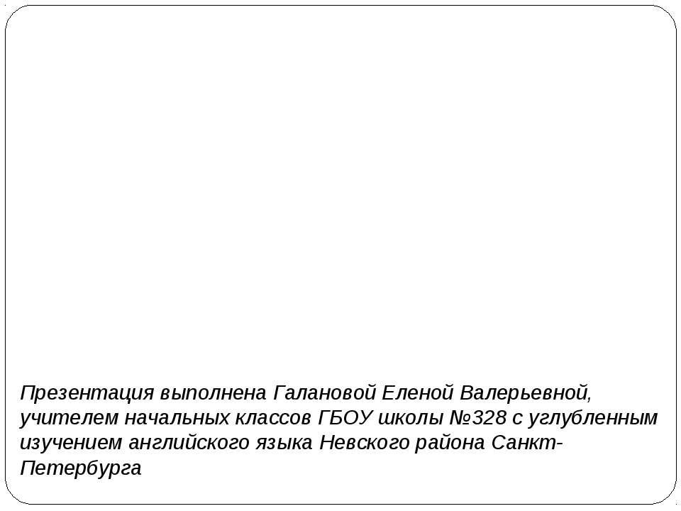 Презентация выполнена Галановой Еленой Валерьевной, учителем начальных классо...