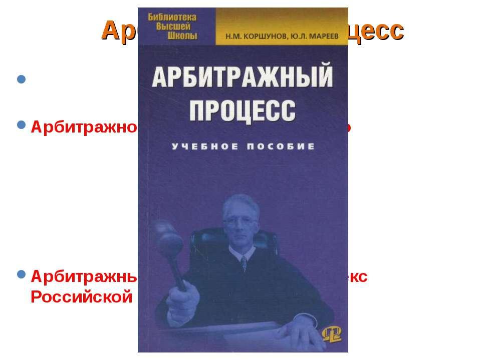 Арбитражный процесс - процесс прохождения дел в арбитражных делах. Арбитражно...