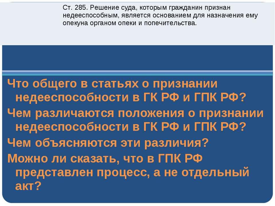 Что общего в статьях о признании недееспособности в ГК РФ и ГПК РФ? Чем разли...