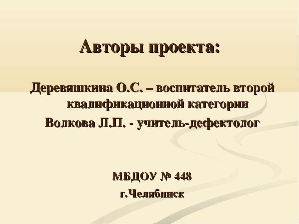 Авторы проекта: Деревяшкина О.С. – воспитатель второй квалификационной катего...