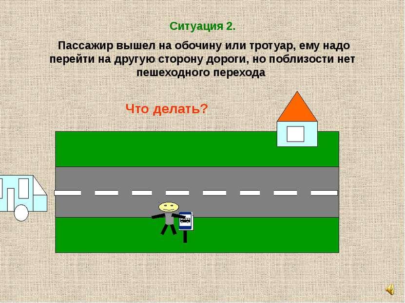 Ситуация 2. Пассажир вышел на обочину или тротуар, ему надо перейти на другую...