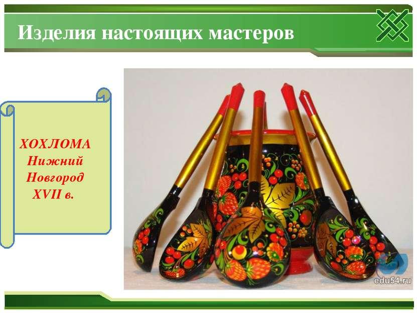 Изделия настоящих мастеров ХОХЛОМА Нижний Новгород XVII в.