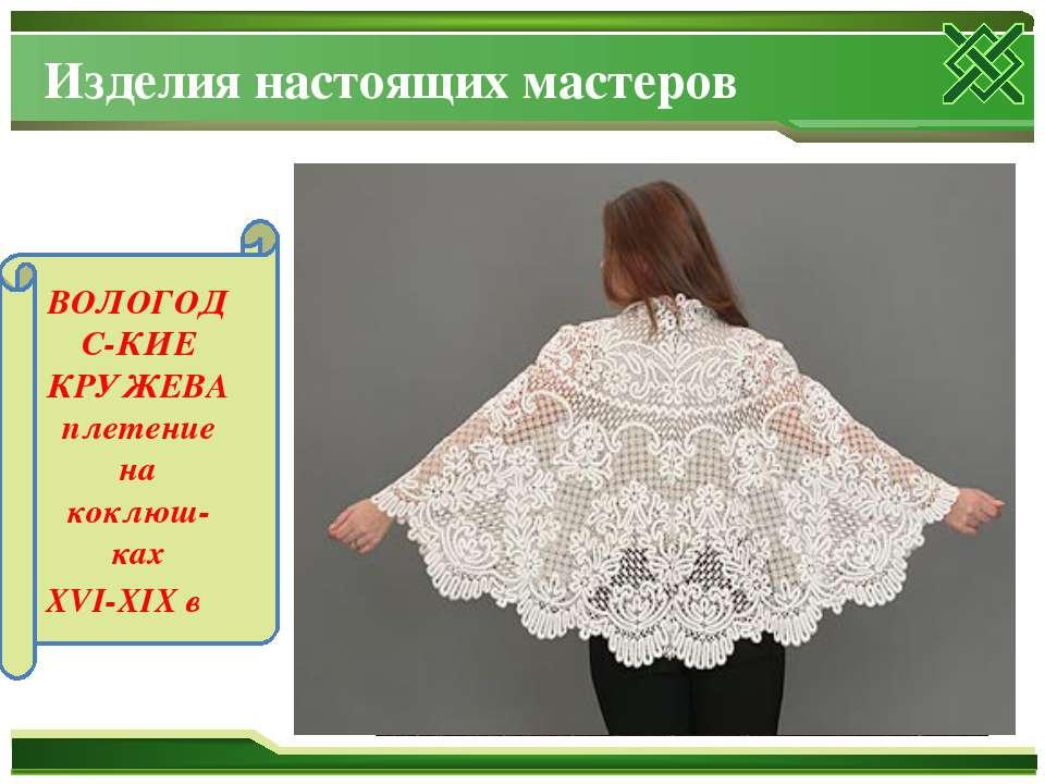 Изделия настоящих мастеров ВОЛОГОДС-КИЕ КРУЖЕВА плетение на коклюш-ках XVI-XIX в