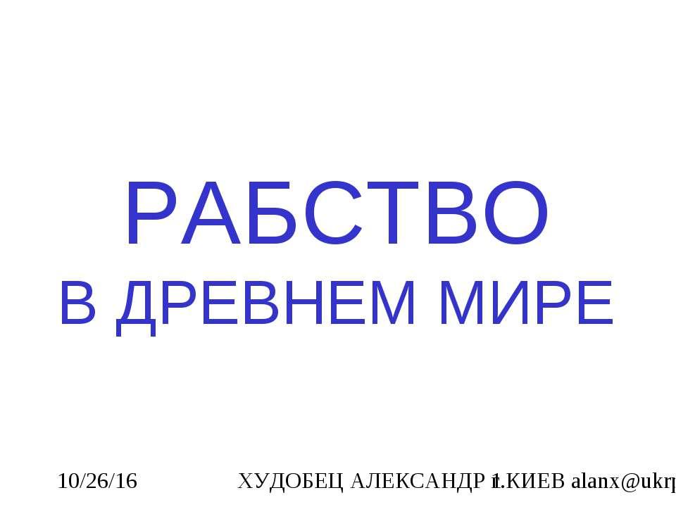 РАБСТВО В ДРЕВНЕМ МИРЕ ХУДОБЕЦ АЛЕКСАНДР г.КИЕВ alanx@ukrpost.net