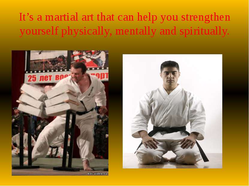 It's a martial art that can help you strengthen yourself physically, mentally...