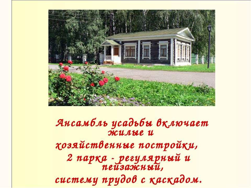 Ансамбль усадьбы включает жилые и хозяйственные постройки, 2 парка - регулярн...