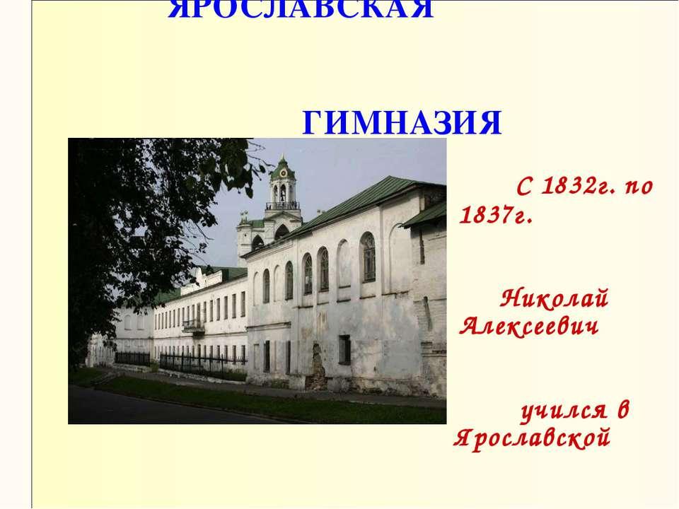 ЯРОСЛАВСКАЯ ГИМНАЗИЯ С 1832г. по 1837г. Николай Алексеевич учился в Ярославск...
