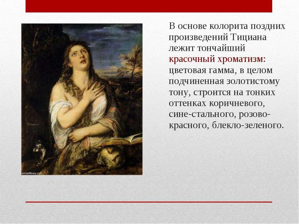 В основе колорита поздних произведений Тициана лежит тончайший красочный хром...