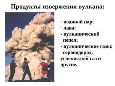Продукты извержения вулкана: водяной пар; лава; - вулканический пепел; - вулк...