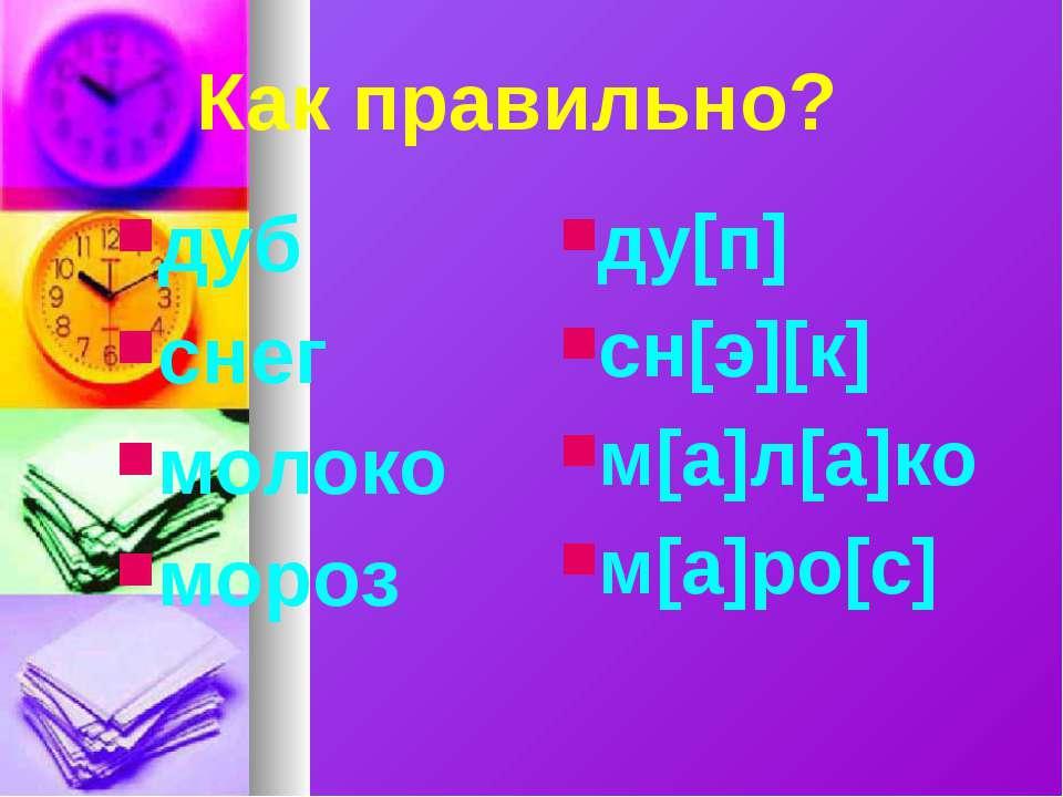 Как правильно? дуб снег молоко мороз ду[п] сн[э][к] м[а]л[а]ко м[а]ро[с]