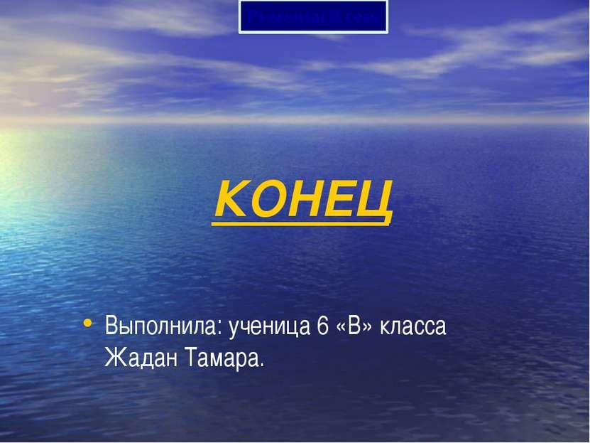 Выполнила: ученица 6 «В» класса Жадан Тамара. КОНЕЦ Prezentacii.com