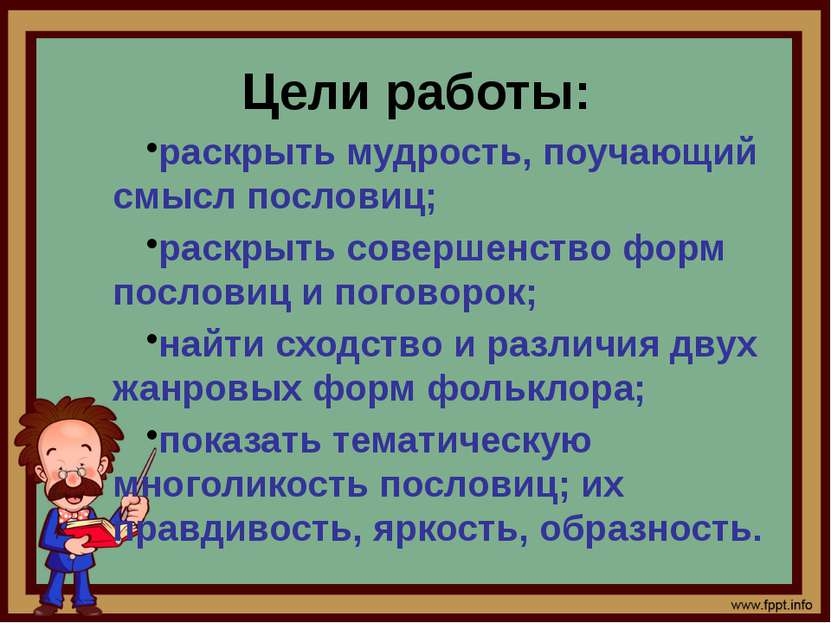Цели работы: раскрыть мудрость, поучающий смысл пословиц; раскрыть совершенст...
