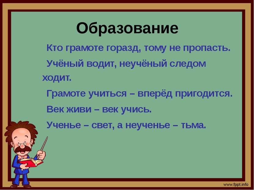 Образование Кто грамоте горазд, тому не пропасть. Учёный водит, неучёный след...