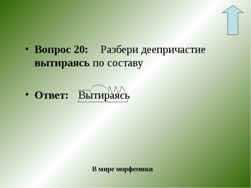 Вопрос 20: Разбери деепричастие вытираясь по составу Ответ: Вытираясь В мире ...