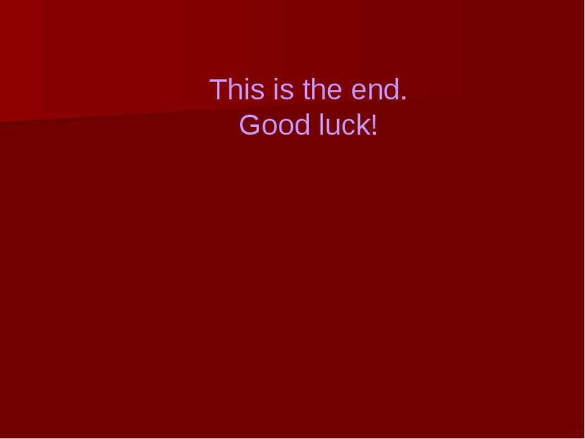 This is the end. Good luck!