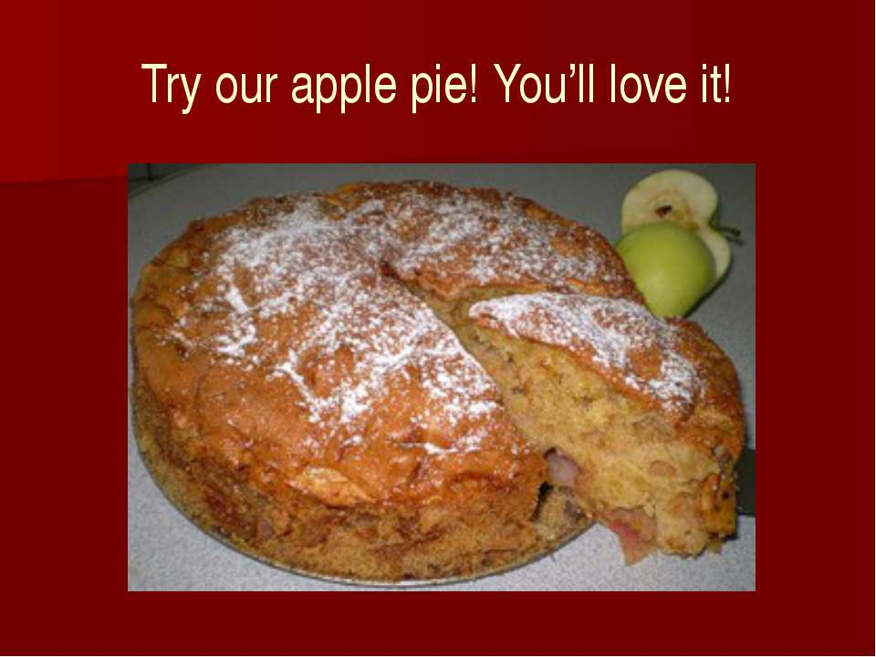 Try our apple pie! You'll love it!
