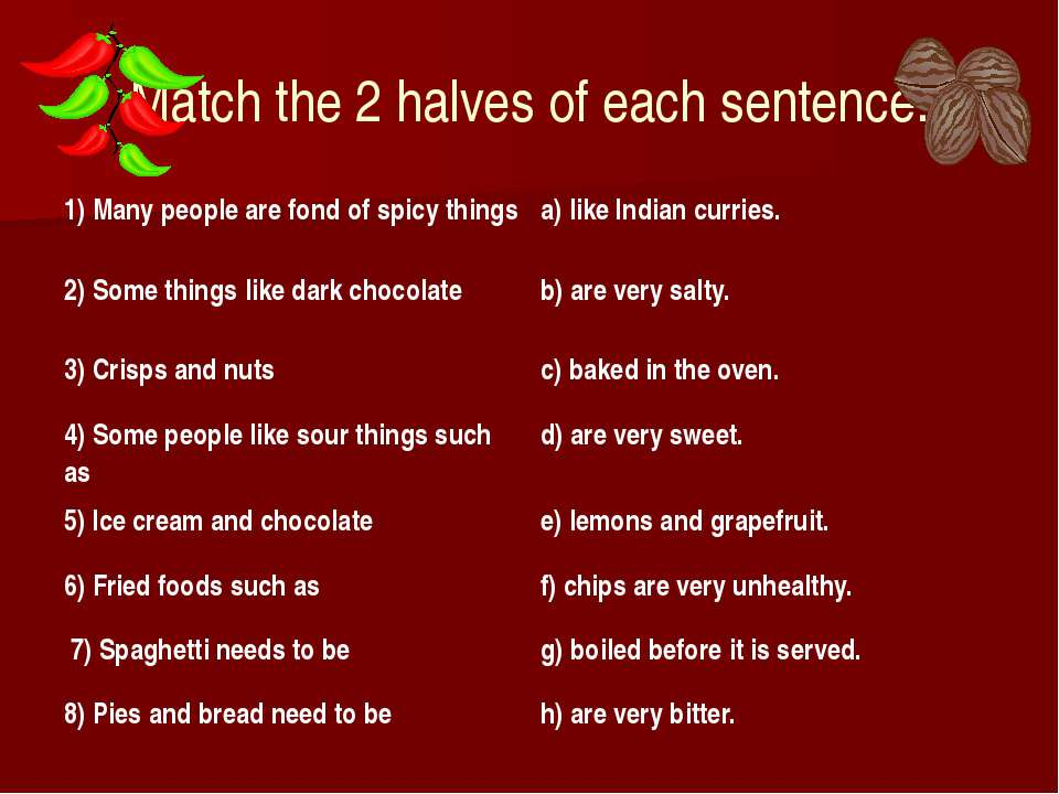 Match the 2 halves of each sentence. 1) Many people are fond of spicy things ...