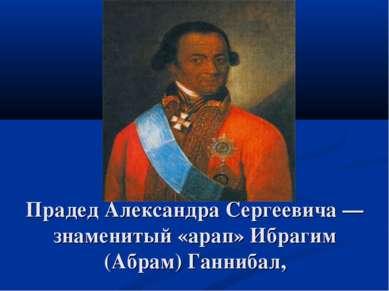 Прадед Александра Сергеевича — знаменитый «арап» Ибрагим (Абрам) Ганнибал,