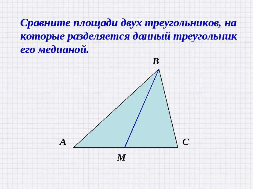 Сравните площади двух треугольников, на которые разделяется данный треугольни...
