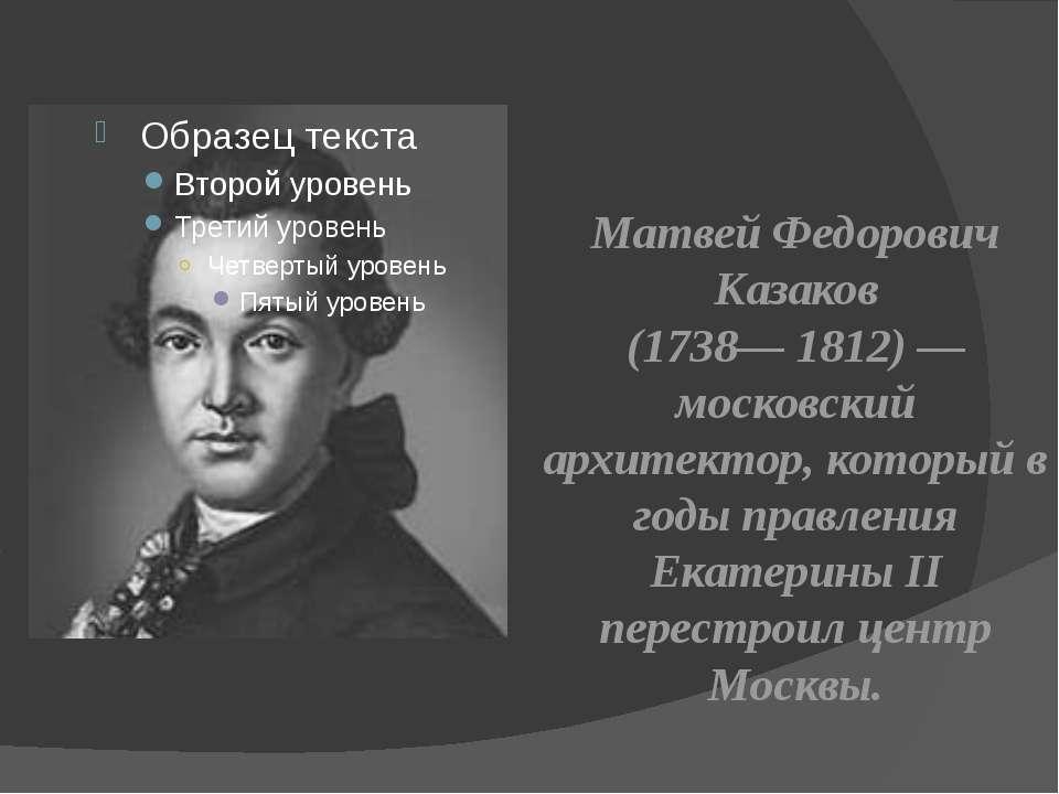 Матвей Федорович Казаков (1738— 1812) — московский архитектор, который в годы...