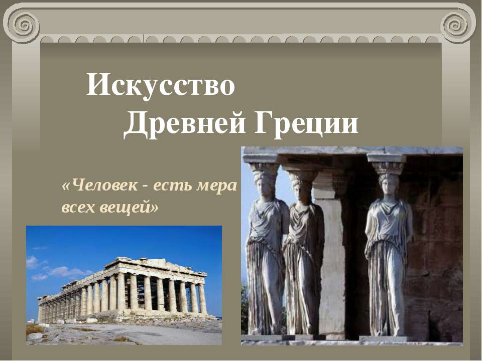 Искусство Древней Греции «Человек - есть мера всех вещей»