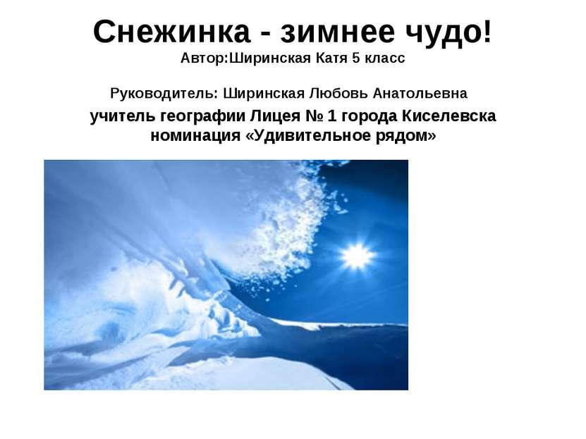 Снежинка - зимнее чудо! Автор:Ширинская Катя 5 класс Руководитель: Ширинская ...