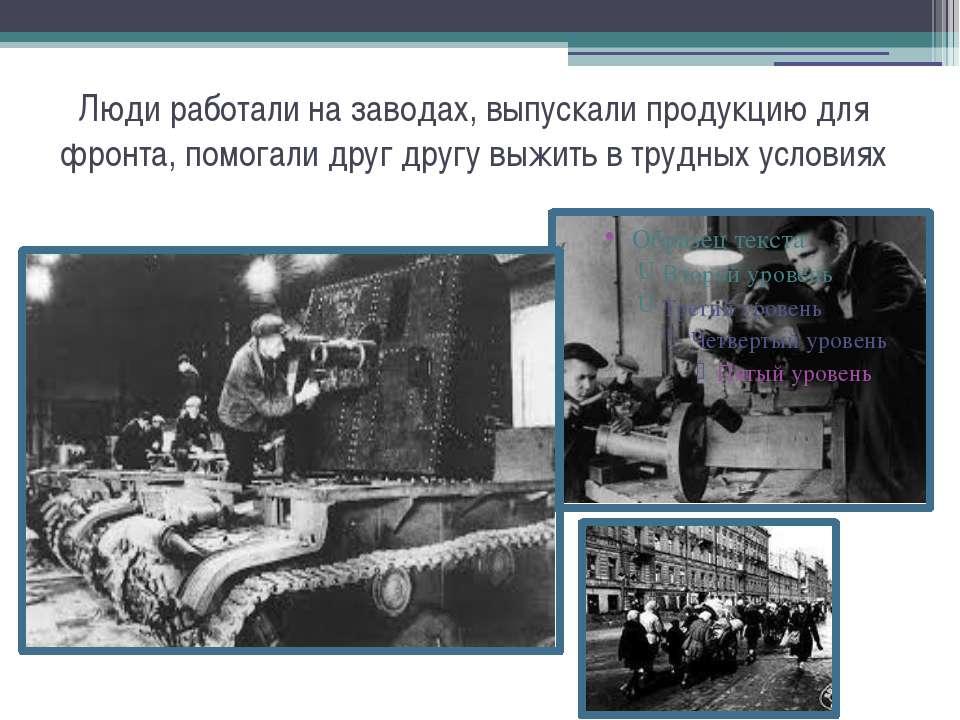 Люди работали на заводах, выпускали продукцию для фронта, помогали друг другу...