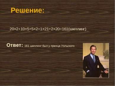 Решение: 20×2+10×5+5×2+1×21+2×20=161(шиллинг) Ответ: 161 шиллинг был у принца...