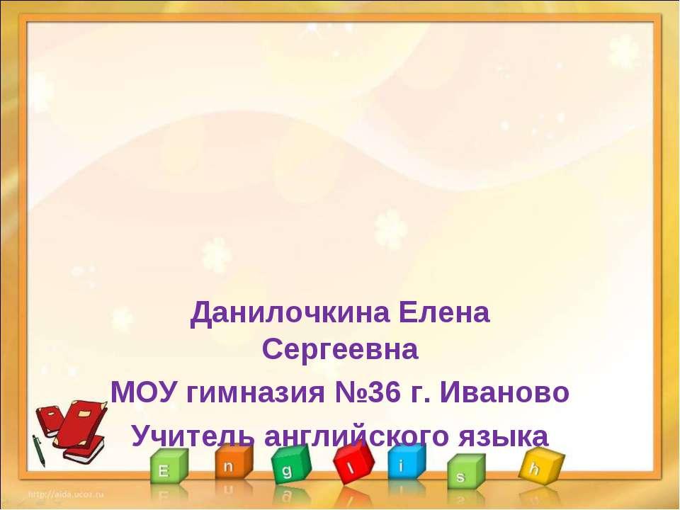 Данилочкина Елена Сергеевна МОУ гимназия №36 г. Иваново Учитель английского я...