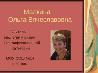 Малкина Ольга Вячеславовна Учитель биологии и химии I квалификационной катего...