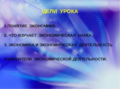 ЦЕЛИ УРОКА 1.ПОНЯТИЕ ЭКОНОМИКИ. 2. ЧТО ИЗУЧАЕТ ЭКОНОМИЧЕСКАЯ НАУКА. 3. ЭКОНОМ...