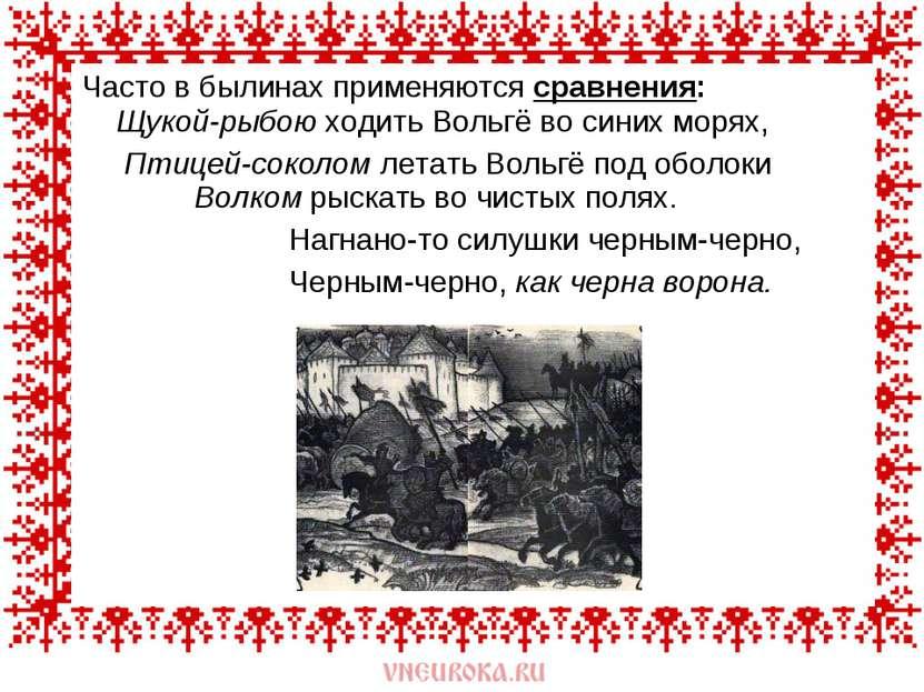 Часто в былинах применяются сравнения: Щукой-рыбою ходить Вольгё во синих мор...