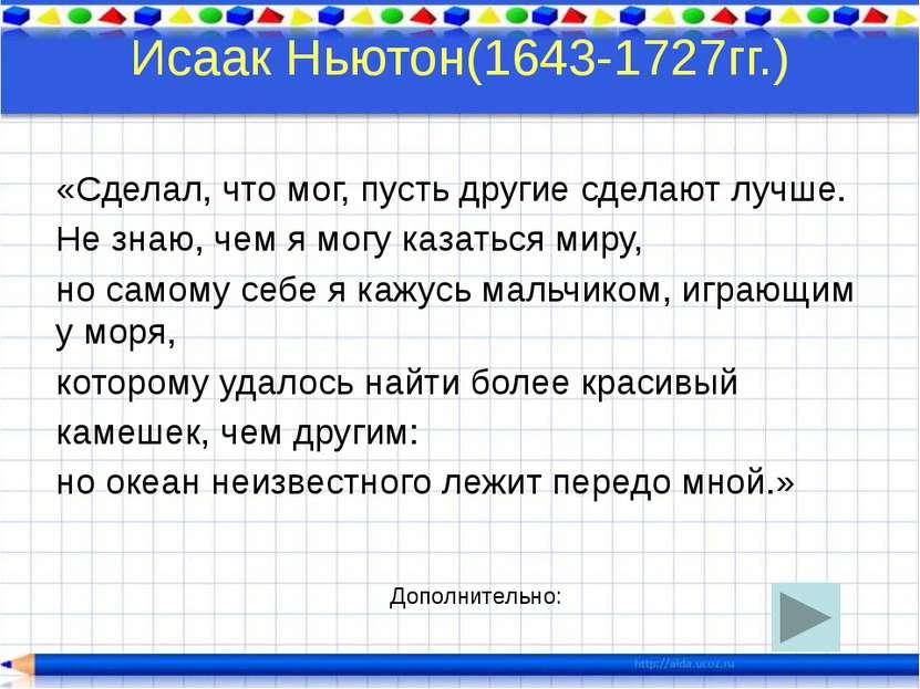 Исаак Ньютон(1643-1727гг.) «Сделал, что мог, пусть другие сделают лучше. Не з...