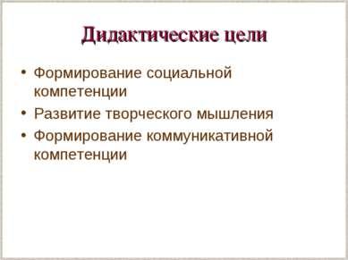 Дидактические цели Формирование социальной компетенции Развитие творческого м...