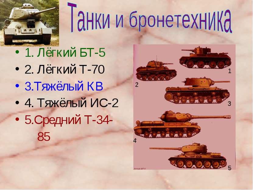 1. Лёгкий БТ-5 2. Лёгкий Т-70 3.Тяжёлый КВ 4. Тяжёлый ИС-2 5.Средний Т-34- 85...