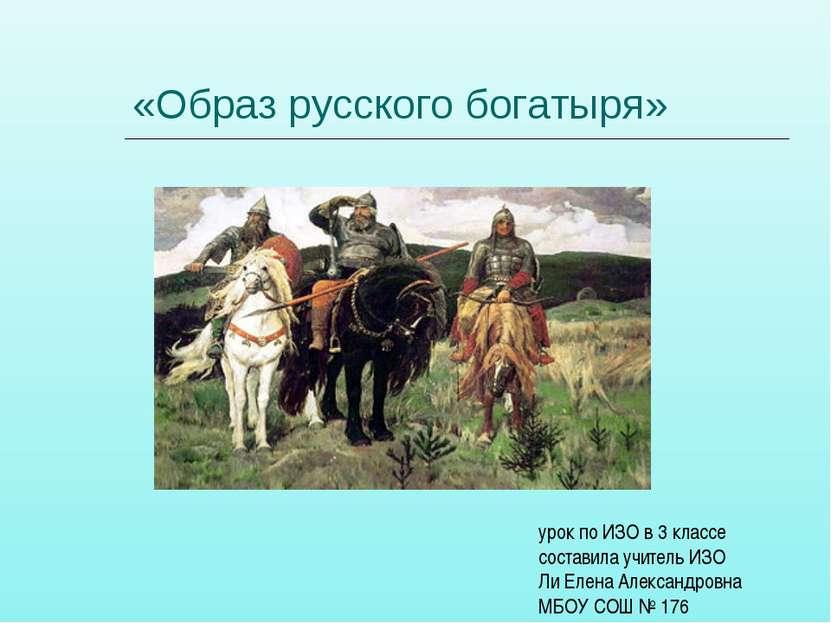 «Образ русского богатыря» урок по ИЗО в 3 классе составила учитель ИЗО Ли Еле...