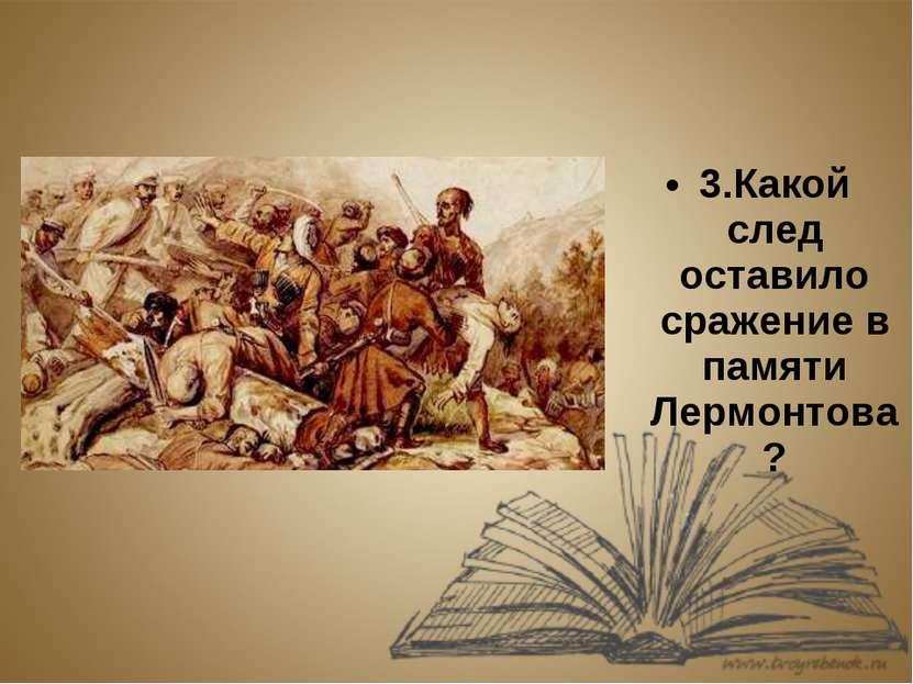 3.Какой след оставило сражение в памяти Лермонтова?