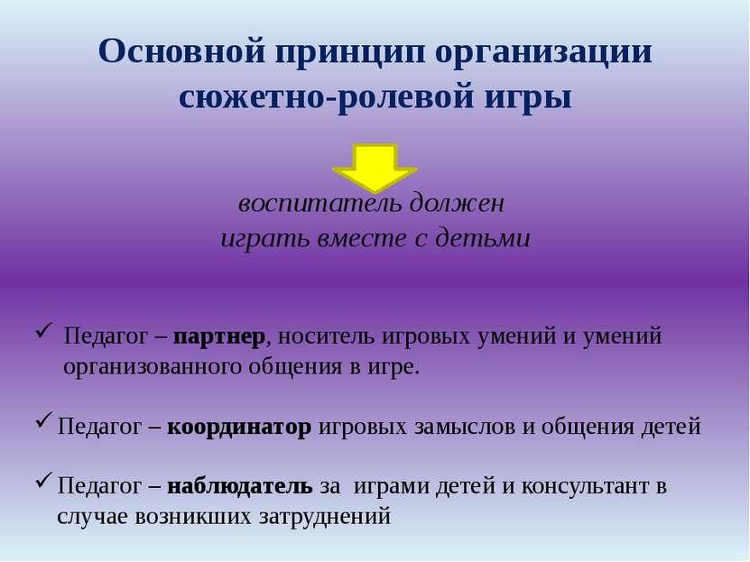 Основной принцип организации сюжетно-ролевой игры воспитатель должен играть в...