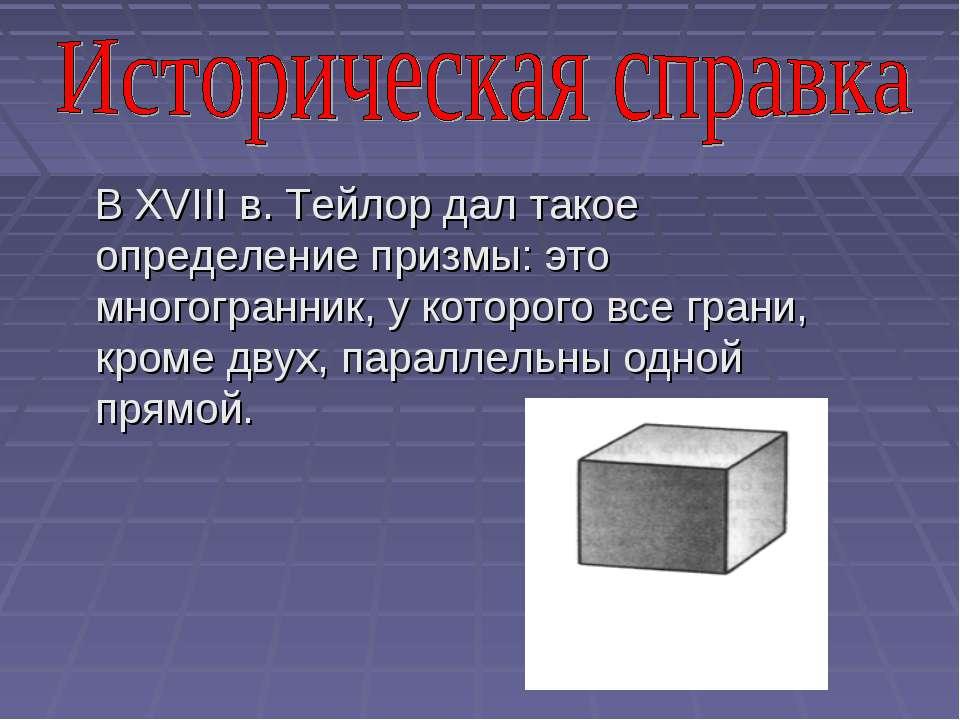 В XVIII в. Тейлор дал такое определение призмы: это многогранник, у которого ...