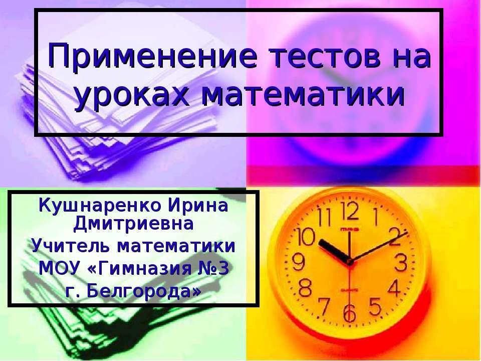 Применение тестов на уроках математики Кушнаренко Ирина Дмитриевна Учитель ма...