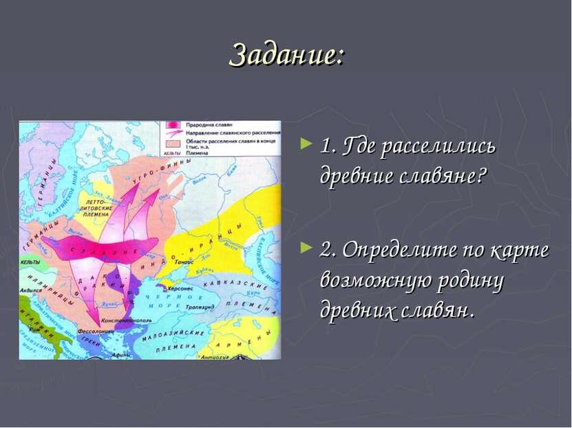 Задание: 1. Где расселились древние славяне? 2. Определите по карте возможную...