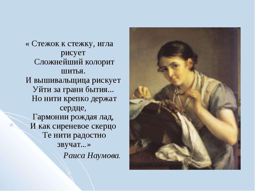 « Стежок к стежку, игла рисует Сложнейший колорит шитья. И вышивальщица риску...