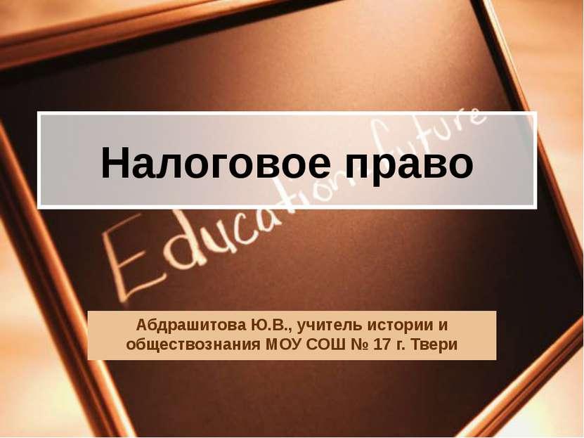 Налоговое право Абдрашитова Ю.В., учитель истории и обществознания МОУ СОШ № ...