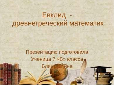 Евклид - древнегреческий математик Презентацию подготовила Ученица 7 «Б» клас...
