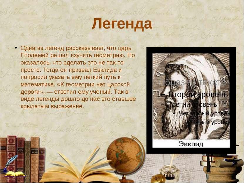 Легенда Одна из легенд рассказывает, что царь Птолемей решил изучить геометри...