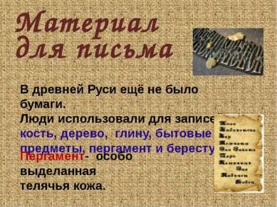 Материал В древней Руси ещё не было бумаги. Люди использовали для записей кос...