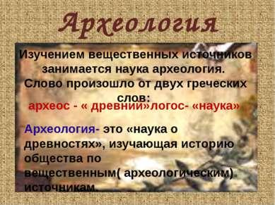Археология Изучением вещественных источников занимается наука археология. Сло...